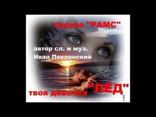 """группа """"РАМС""""  """"ТВОЯ ДЕВОЧКА - ЛЁД"""" (автор сл. и муз. Иван Поклонский)"""