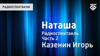 Игорь Казенин. Наташа. Радиоспектакль. Часть 2