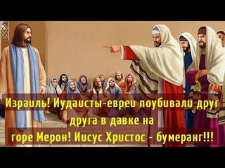 Израиль! Иудаисты-евреи поубивали друг друга в давке на горе Мерон! Иисус Христос – бумеранг!!!